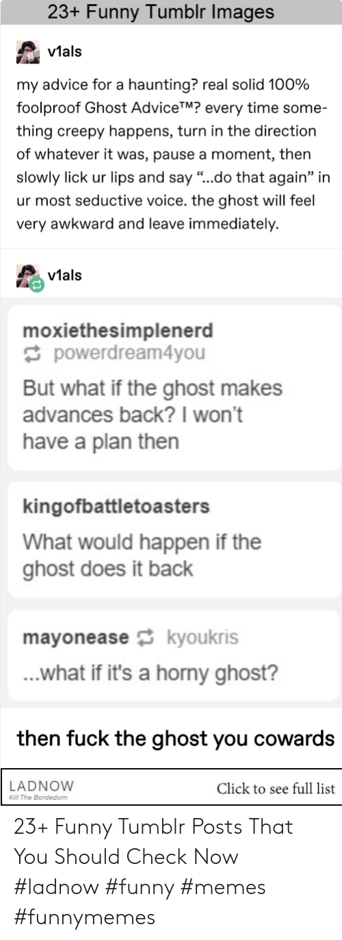 """Haunting: 23+ Funny Tumblr Images  v1al:s  vtals  my advice for a haunting? real solid 100%  foolproof Ghost AdviceTM? every time some-  thing creepy happens, turn in the direction  of whatever it was, pause a moment, then  slowly lick ur lips and say """"..do that again"""" in  ur most seductive voice. the ghost will feel  very awkward and leave immediately.  vials  moxiethesimplenerd  powerdream4you  But what if the ghost makes  advances back?I won't  have a plan then  kingofbattletoasters  What would happen if the  ghost does it back  mayoneasekyoukris  ...what if it's a horny ghost?  then fuck the ghost you cowards  LADNOVW  Click to see full list  Kl The Bordedom 23+ Funny Tumblr Posts That You Should Check Now #ladnow #funny #memes #funnymemes"""