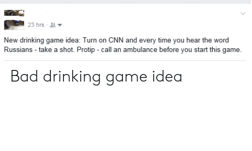 protip: 23 hrs-  New drinking game idea: Turn on CNN and every time you hear the word  Russians take a shot. Protip -call an ambulance before you start this game. Bad drinking game idea