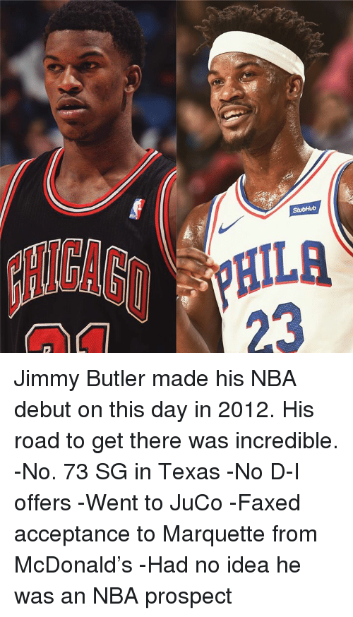 Jimmy Butler: 23 Jimmy Butler made his NBA debut on this day in 2012.  His road to get there was incredible.  -No. 73 SG in Texas  -No D-I offers  -Went to JuCo  -Faxed acceptance to Marquette from McDonald's  -Had no idea he was an NBA prospect