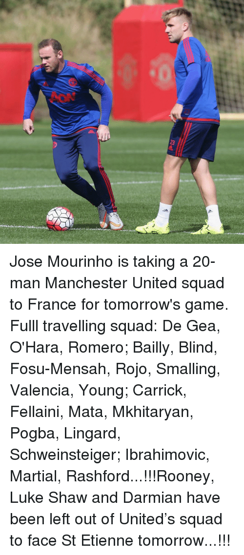 Memes, Squad, and Manchester United: 23 Jose Mourinho is taking a 20-man Manchester United squad to France for tomorrow's game. Fulll travelling squad: De Gea, O'Hara, Romero; Bailly, Blind, Fosu-Mensah, Rojo, Smalling, Valencia, Young; Carrick, Fellaini, Mata, Mkhitaryan, Pogba, Lingard, Schweinsteiger; Ibrahimovic, Martial, Rashford...!!!Rooney, Luke Shaw and Darmian have been left out of United's squad to face St Etienne tomorrow...!!!