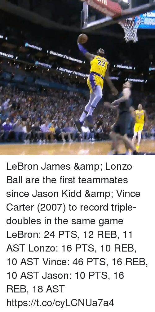 vince carter: 23 LeBron James & Lonzo Ball are the first teammates since Jason Kidd & Vince Carter (2007) to record triple-doubles in the same game  LeBron: 24 PTS, 12 REB, 11 AST Lonzo: 16 PTS, 10 REB, 10 AST  Vince: 46 PTS, 16 REB, 10 AST Jason: 10 PTS, 16 REB, 18 AST   https://t.co/cyLCNUa7a4