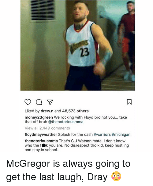 Bruh, School, and Sports: 23  Liked by drew.n and 48,573 others  money23green We rocking with Floyd bro not you... take  that off bruh @thenotoriousmma  View all 2,449 comments  floydmayweather Splash for the cash #warriors #michigan  thenotoriousmma That's C.J Watson mate. I don't know  who the fOk you are. No disrespect tho kid, keep hustling  and stay in school. McGregor is always going to get the last laugh, Dray 😳