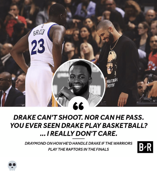the finals: 23  MAN CRUSH  DRAKE CAN'TSHOOT. NOR CAN HE PASS.  YOU EVER SEEN DRAKE PLAY BASKETBALL?  I REALLY DON'T CARE.  DRAYMOND ON HOWHE'D HANDLE DRAKE IF THE WARRIORS  B R  PLAY THE RAPTORS IN THE FINALS 💀
