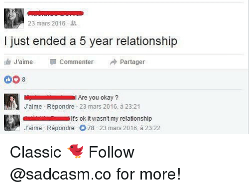 Memes, Mars, and Okay: 23 mars 2016.  I just ended a 5 year relationship  J'aime Commenter Partager  Are you okay?  J'aime Répondre 23 mars 2016, à 23:21  ts ok it wasn't my relationship  J'aime Répondre  78 23 mars 2016, à 23:22 Classic 🐦 Follow @sadcasm.co for more!