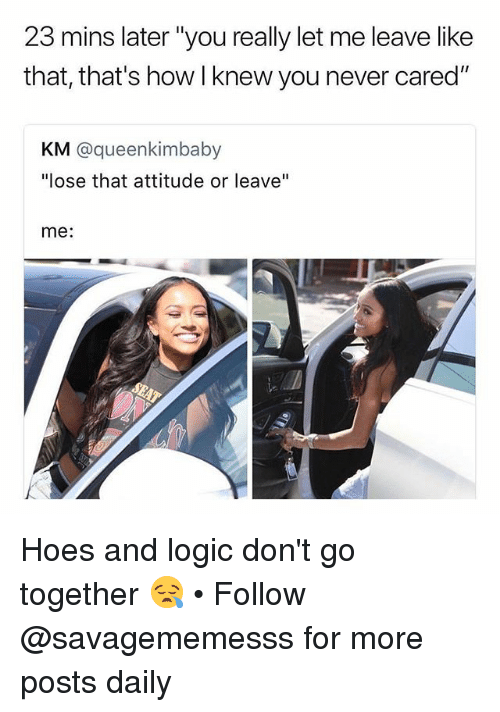 "Hoes, Logic, and Memes: 23 mins later ""you really let me leave like  that, that's how I knew you never cared""  KM @queenkimbaby  ""lose that attitude or leave""  me: Hoes and logic don't go together 😪 • Follow @savagememesss for more posts daily"