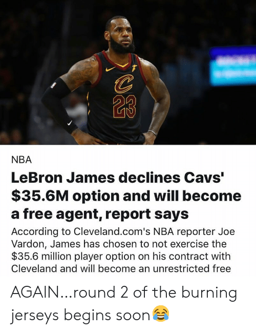 "jerseys: 23  NBA  LeBron James declines Cavs""  $35.6M option and will become  a free agent, report says  According to Cleveland.com's NBA reporter Joe  Vardon, James has chosen to not exercise the  $35.6 million player option on his contract with  Cleveland and will become an unrestricted free AGAIN…round 2 of the burning jerseys begins soon😂"