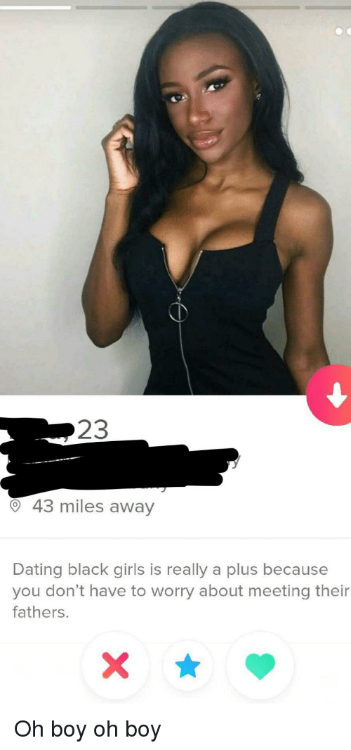 A Plus: 23  O 43 miles away  Dating black girls is really a plus because  you don't have to worry about meeting their  fathers. Oh boy oh boy