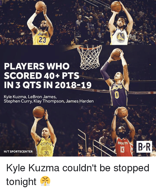 SportsCenter: 23  PLAYERS WHO  SCORED 40+ PTS  IN 3 QTS IN 2018-19  Kyle Kuzma, LeBron James,  Stephen Curry, Klay Thompson, James Harden  ROCKETS  B-R  HIT SPORTSCENTER  30 Kyle Kuzma couldn't be stopped tonight 😤