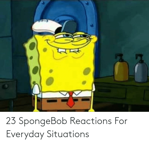 reactions: 23 SpongeBob Reactions For Everyday Situations