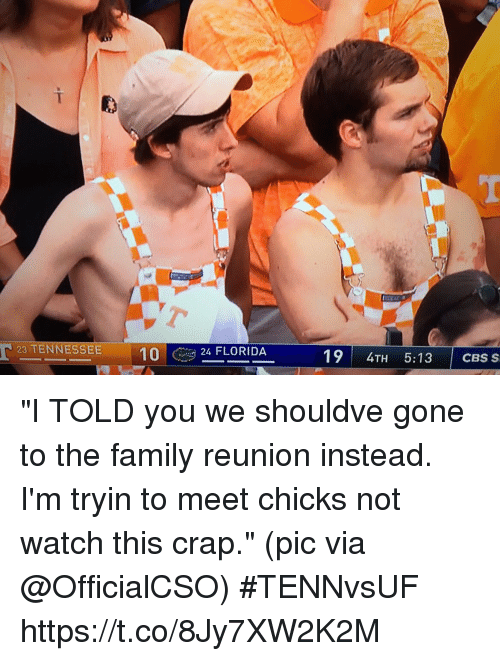 "Family, Sports, and Cbs: 23 TENNESSEE 10FLORIDA  124 FLORIDA  19 4TH 5:13 CBS S ""I TOLD you we shouldve gone to the family reunion instead. I'm tryin to meet chicks not watch this crap.""  (pic via @OfficialCSO) #TENNvsUF https://t.co/8Jy7XW2K2M"