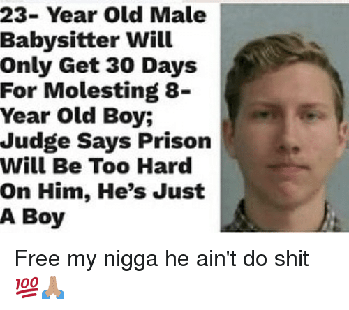 year-old-male: 23- Year Old Male  Babysitter Will  Only Get 30 Days  For Molesting 8-  Year Old Boy;  Judge Says Prison  Will Be Too Hard  On Him, He's Just  A Boy Free my nigga he ain't do shit 💯🙏🏽