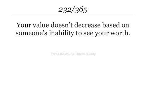 inability: 232/365  Your value doesn't decrease based  someone's inability to see your worth  TYPELIKEAGIRL.TUMBLR.COM