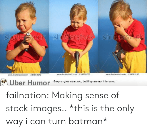 stock images: 234663073  www.shutterstock.com 234998272  www.shutterstock.com 234663190  Uber Humor Sesy singles near you but they are notinterested failnation:  Making sense of stock images.. *this is the only way i can turn batman*