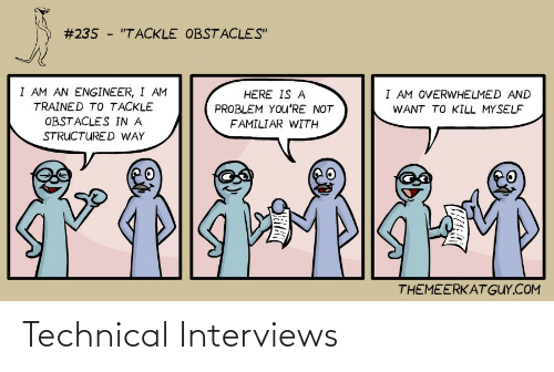 "engineer:  #235 - ""TACKLE OBSTACLES""  I AM AN ENGINEER, I AM  I AM OVERWHELMED AND  HERE IS A  TRAINED TO TACKLE  PROBLEM YOu'RE NOT  WANT TO KILL MYSELF  OBSTACLES IN A  FAMILIAR WITH  STRUCTURED WAY  THEMEERKAT GUY.COM Technical Interviews"