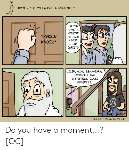 """Progress:  #236 - """"DO YOU HAVE A MOMENT.?""""  DO YOU  HAVE A  MOMENT  *KNOCK  TO TALK  ABOUT  KNOCK*  JESUS  CHRIST?  """"DISPLAYING BEHAVIORAL  PROBLEMS AND  DISTURBING CLASS  PROGRESS.  THEMEERKATGUY.COM Do you have a moment…? [OC]"""