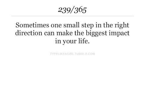 impact: 239/365  Sometimes one small step in the right  direction can make the biggest impact  in your life  TYPELIKEAGIRL.TUMBLR.COM