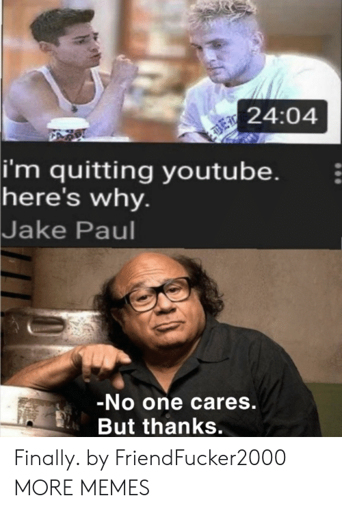 jake: 24:04  |i'm quitting youtube.  here's why.  Jake Paul  -No one cares.  But thanks. Finally. by FriendFucker2000 MORE MEMES