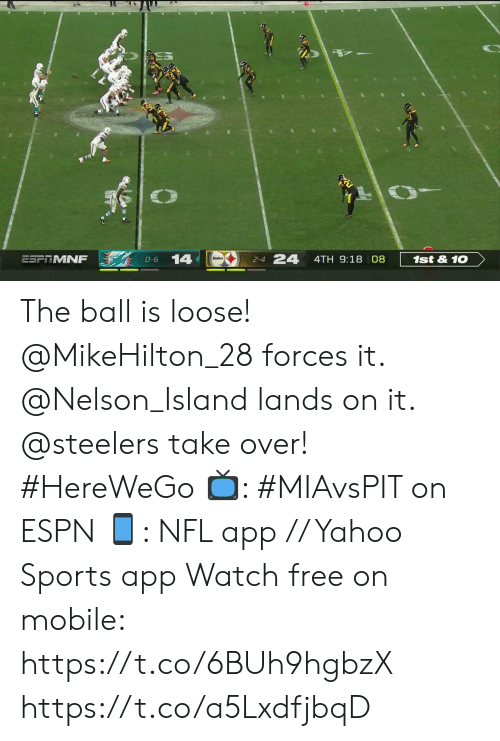 nelson: 24  14  ESFRMNF  1st&10  4TH 9:18 08  0-6  2-4 The ball is loose!  @MikeHilton_28 forces it. @Nelson_Island lands on it. @steelers take over! #HereWeGo  📺: #MIAvsPIT on ESPN 📱: NFL app // Yahoo Sports app Watch free on mobile: https://t.co/6BUh9hgbzX https://t.co/a5LxdfjbqD