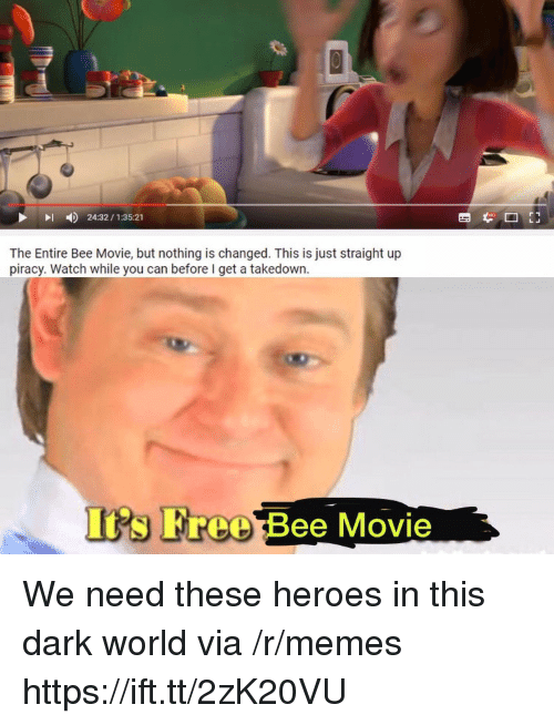 Bee Movie But: 24:32/1:35:21  The Entire Bee Movie, but nothing is changed. This is just straight up  piracy. Watch while you can before I get a takedown  Its Free Bee Movie We need these heroes in this dark world via /r/memes https://ift.tt/2zK20VU