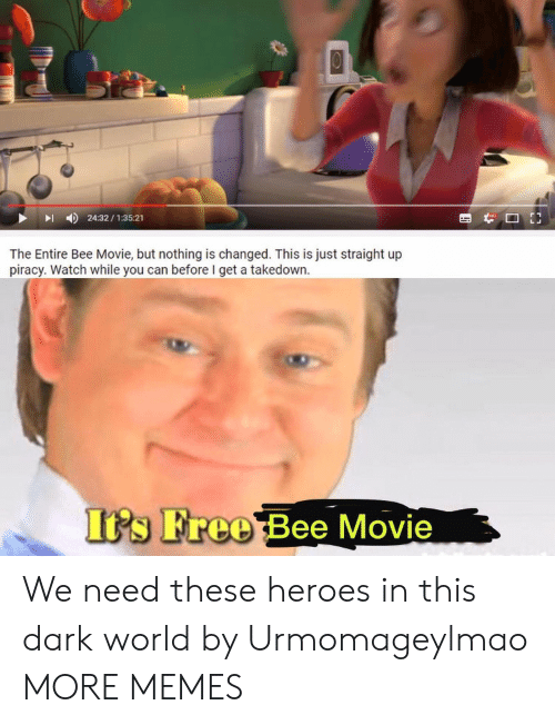 Bee Movie But: 24:32/1:35:21  The Entire Bee Movie, but nothing is changed. This is just straight up  piracy. Watch while you can before I get a takedown  Its Free Bee Movie We need these heroes in this dark world by Urmomageylmao MORE MEMES