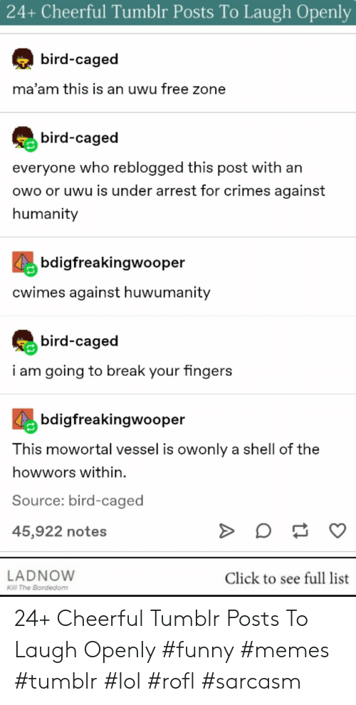 Caged: 24+ Cheerful Tumblr Posts To Laugh Openly  bird-caged  ma'am this is an uwu free zone  bird-caged  everyone who reblogged this post with an  owo or uwu is under arrest for crimes against  humanity  bdigfreakinqwooper  cwimes against huwumanity  bird-caged  i am going to break your fingers  bdigfreakingwooper  T his mowortal vessel is owonly a shell of the  howwors within.  Source: bird-caged  45,922 notes  LADNOW  KGl The Bordedom  Click to see full list 24+ Cheerful Tumblr Posts To Laugh Openly #funny #memes #tumblr #lol #rofl #sarcasm