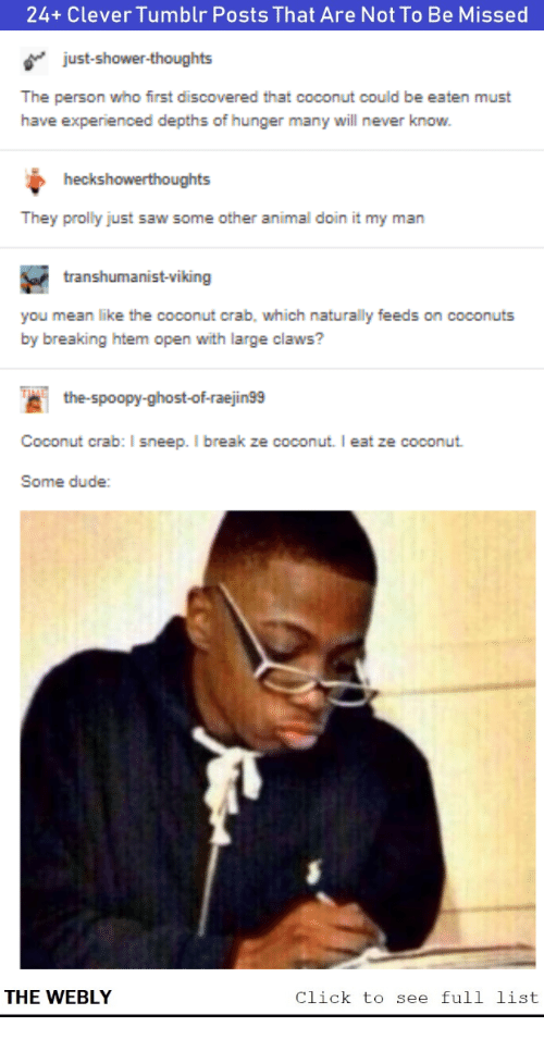 coconut: 24+ Clever Tumblr Posts That Are Not To Be Missed  just-shower-thoughts  The person who first discovered that coconut could be eaten must  have experienced depths of hunger many will never know.  heckshowerthoughts  They prolly just saw some other animal doin it my man  transhumanist-viking  you mean like the coconut crab, which naturally feeds on coconuts  by breaking htem open with large claws?  the-spoopy-ghost-of-raejin99  Coconut crab: I sneep. I break ze coconut. I eat ze coconut  Some dude:  THE WEBLY  Click to see full list