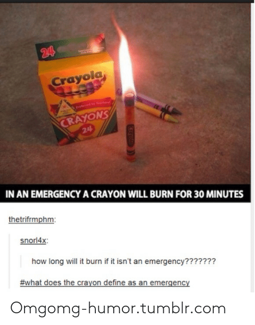 Long Will: 24  Crayola  Preferd by  CRAYONS  24  IN AN EMERGENCYA CRAYON WILL BURN FOR 30 MINUTES  thetrifrmphm:  snorl4x:  how long will it burn if it isn't an emergency???????  #what does the crayon define as an emergency  Croyolo Omgomg-humor.tumblr.com