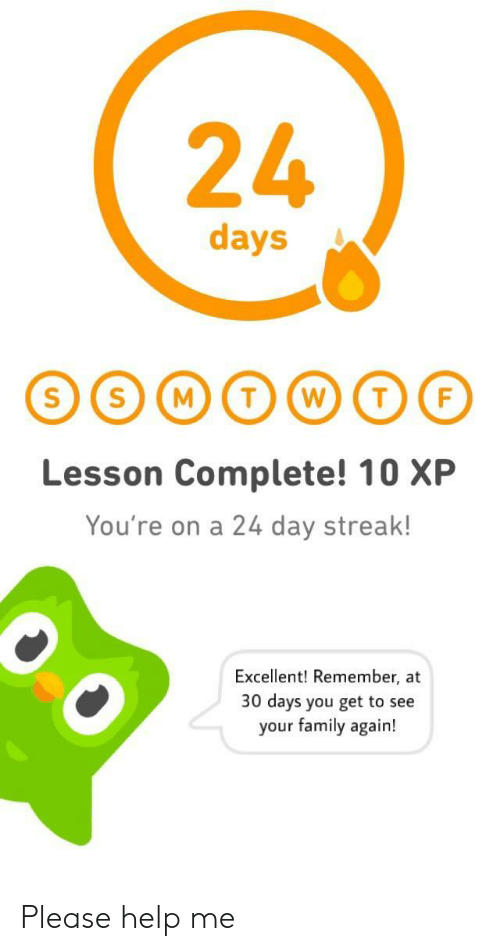 streak: 24  days  Lesson Complete! 10 XP  You're on a 24 day streak!  Excellent! Remember, at  30 days you get to see  your family again! Please help me