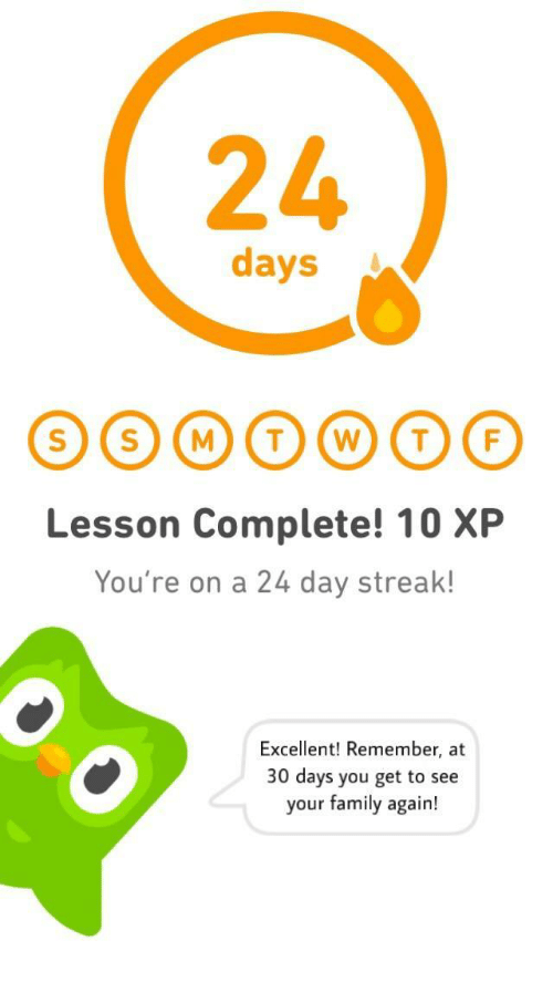 streak: 24  days  Lesson Complete! 10 XP  You're on a 24 day streak!  Excellent! Remember, at  30 days you get to see  your family again!