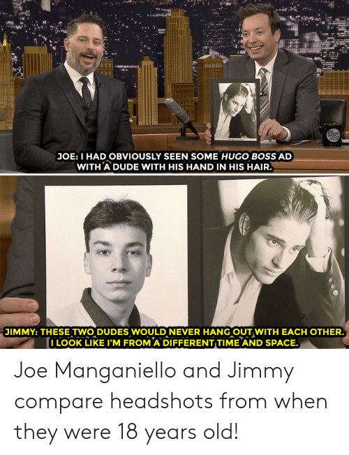 hugo: 24  JOE: I HAD OBVIOUSLY SEEN SOME HUGO BOSS AD  WITH A DUDE WITH HIS HAND IN HIS HAIR  JIMMY: THESE TWO DUDES WOULD NEVER HANG OUT WITH EACH OTHER  I LOOK LIKE I'M FROM A DIFFERENT TIME AND SPACE. Joe Manganiello and Jimmy compare headshots from when they were 18 years old!