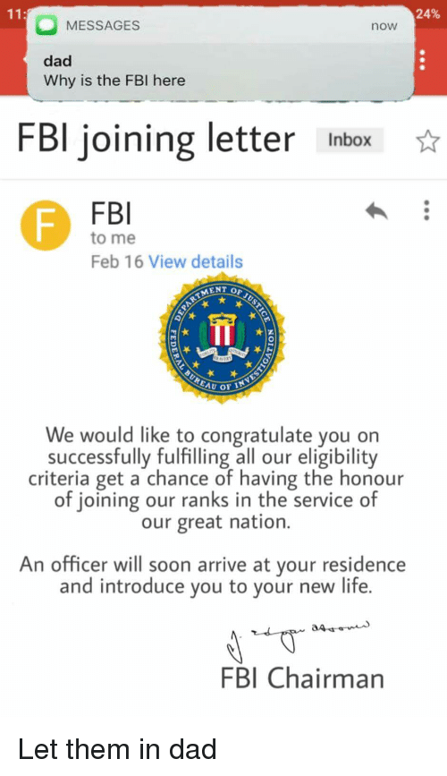 Dad, Fbi, and Life: 24%  MESSAGES  now  dad  Why is the FBI here  FBl joining letter Inbox  FBI  to me  Feb 16 View details  We would like to congratulate you on  successfully fulfilling all our eligibility  criteria get a chance of having the honour  of joining our ranks in the service of  our great nation.  An officer will soon arrive at your residence  and introduce you to your new life.  FBI Chairman