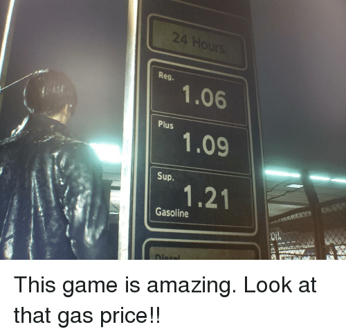 gasoline: 24  Reg.  1.06  Plus  Sup.  Gasoline This game is amazing. Look at that gas price!!