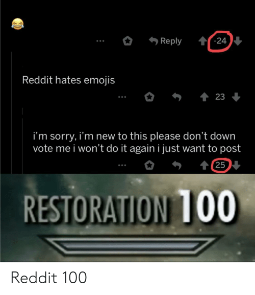 Restoration: '-24  Reply  Reddit hates emojis  23  i'm sorry, i'm new to this please don't down  vote me i won't do it again i just want to post  t 25  RESTORATION 1OO Reddit 100