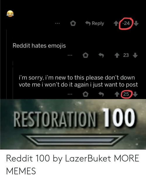 Restoration: '-24  Reply  Reddit hates emojis  23  i'm sorry, i'm new to this please don't down  vote me i won't do it again i just want to post  t 25  RESTORATION 1OO Reddit 100 by LazerBuket MORE MEMES