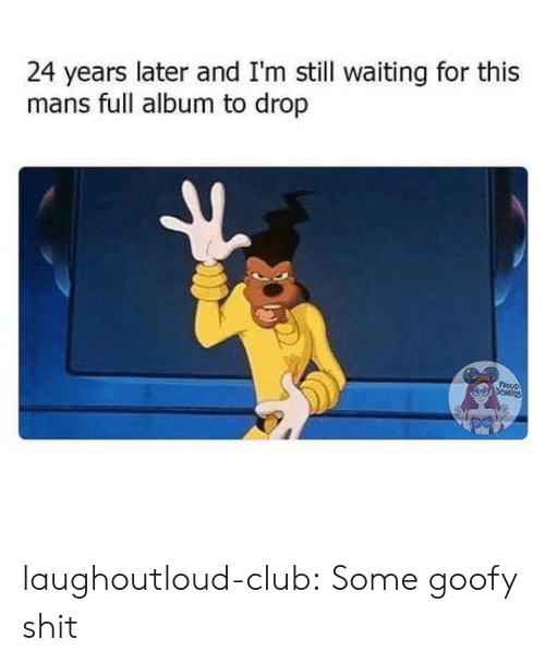 goofy: 24 years later and I'm still waiting for this  mans full album to drop  epNER laughoutloud-club:  Some goofy shit