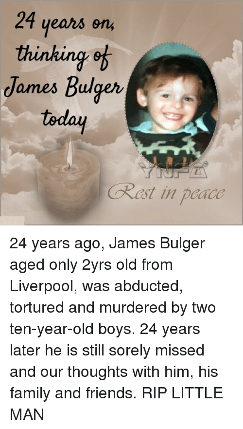 abduction: 24 years on  thinking of  James Bulger  today  Okast in padco 24 years ago, James Bulger aged only 2yrs old from Liverpool, was abducted, tortured and murdered by two ten-year-old boys. 24 years later he is still sorely missed and our thoughts with him, his family and friends. RIP LITTLE MAN