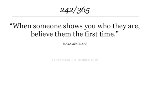 """maya: 242/365  """"When someone shows you who they are,  believe them the first time.""""  MAYA ANGELOU  TYPELIKEAGIRL.TUMBLR.COM"""