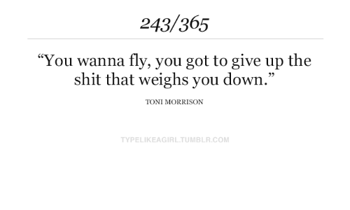 """Toni Morrison: 243/365  """"You wanna fly, you got to give up the  shit that weighs you down.""""  TONI MORRISON  TYPELIKEAGIRL.TUMBLR.COM"""