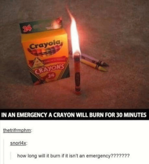 crayons: 244  Crayola  CRAYONS  24  IN AN EMERGENCYA CRAYON WILL BURN FOR 30 MINUTES  thetrifrmphm:  snorl4x  how long will it burn if it isn't an emergency???????