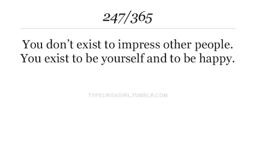be yourself: 247/365  You don't exist to impress other people.  You exist to be yourself and to be happy.  TYPELIKEAGIRL.TUMBLR.COM