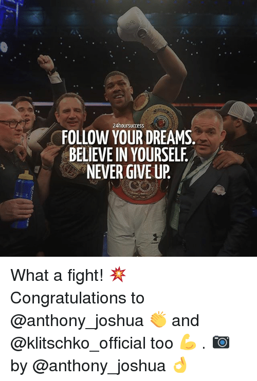 Memes, Congratulations, and Dreams: 24hour success  FOLLOW YOUR DREAMS  BELEVEIN YOURSELF  NEVER GIVE UP What a fight! 💥 Congratulations to @anthony_joshua 👏 and @klitschko_official too 💪 . 📷 by @anthony_joshua 👌