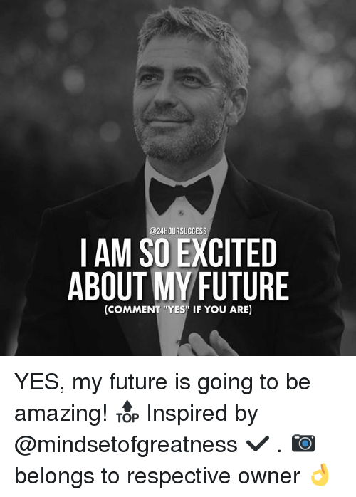 "Memes, 🤖, and Yes: @24HOUR SUCCESS  I AM SO EXCITED  ABOUT MY FUTURE  (COMMENT ""YES"" IF YOU ARE) YES, my future is going to be amazing! 🔝 Inspired by @mindsetofgreatness ✔️ . 📷 belongs to respective owner 👌"