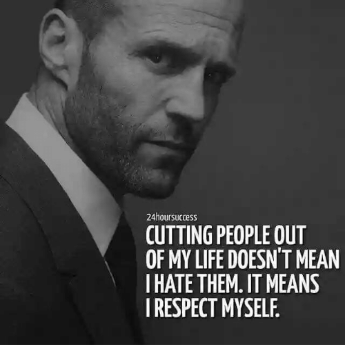 Life, Respect, and Mean: 24hoursuccess  CUTTING PEOPLE OUT  OF MY LIFE DOESN'T MEAN  I HATE THEM. ITMEANS  I RESPECT MYSELF