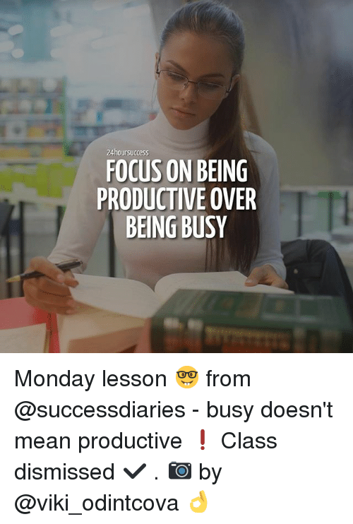 Memes, Focus, and Mean: 24hoursuccess  FOCUS ON BEING  PRODUCTIVE OVER  BEING BUSY Monday lesson 🤓 from @successdiaries - busy doesn't mean productive ❗️ Class dismissed ✔️ . 📷 by @viki_odintcova 👌