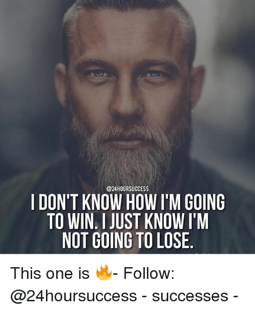 Memes, 🤖, and How: @24HOURSUCCESS  I DON'T KNOW HOW I'M GOING  TO WIN I JUST KNOW I'M  NOT GOING TO LOSE This one is 🔥- Follow: @24hoursuccess - successes -