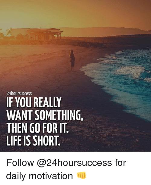 Life, Memes, and 🤖: 24hoursuccess  IF YOU REALLY  WANT SOMETHING,  THEN GO FOR IT  LIFE IS SHORT Follow @24hoursuccess for daily motivation 👊