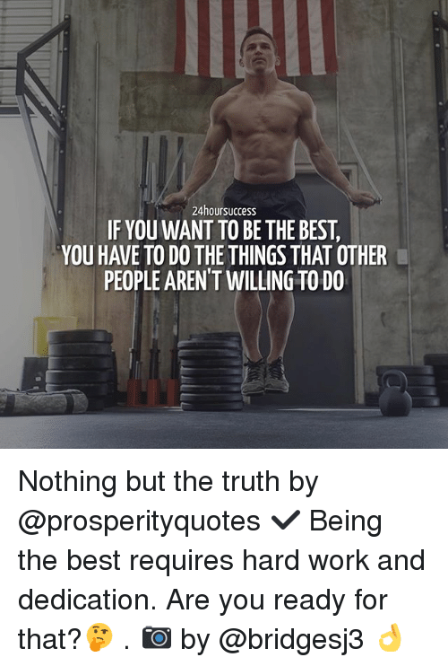 hard work and dedication: 24hoursuccess  IF YOU WANT TO BE THE BEST  YOU HAVE TO DO THE THINGS THAT OTHER  PEOPLE ARENT WILLING TO DO Nothing but the truth by @prosperityquotes ✔️ Being the best requires hard work and dedication. Are you ready for that?🤔 . 📷 by @bridgesj3 👌