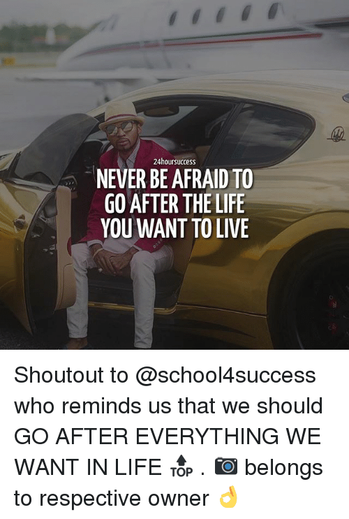 Life, Memes, and Live: 24hoursuccess  NEVER BE AFRAID TO  GO AFTER THE LIFE  YOU WANT TO LIVE Shoutout to @school4success who reminds us that we should GO AFTER EVERYTHING WE WANT IN LIFE 🔝 . 📷 belongs to respective owner 👌