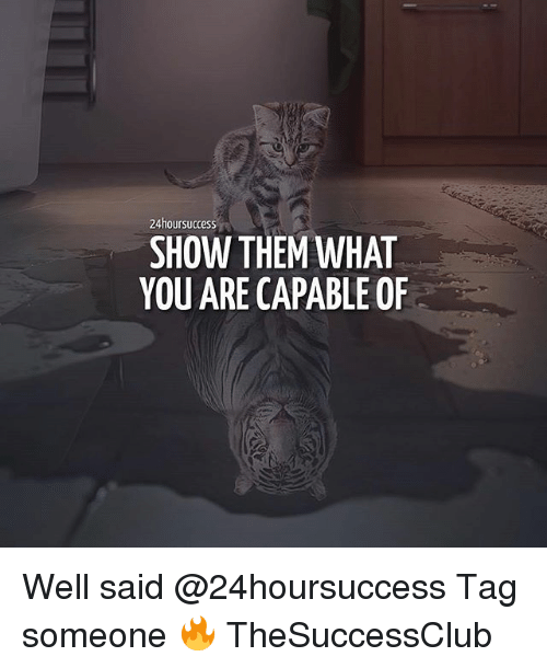 Memes, Tag Someone, and 🤖: 24hoursuccess  SHOW THEM WHAT  YOU ARE CAPABLE OF Well said @24hoursuccess Tag someone 🔥 TheSuccessClub