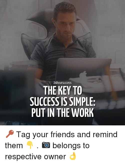 Friends, Memes, and Work: 24hoursuccess  THE KEY TO  SUCCESS IS SIMPLE:  PUT IN THE WORK 🔑 Tag your friends and remind them 👇 . 📷 belongs to respective owner 👌